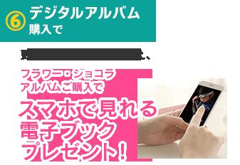 6.デジタルアルバム購入で、更に1〜5の特典に加え、フラワー・ショコラアルバムご購入でスマホで見れる電子ブックプレゼント!