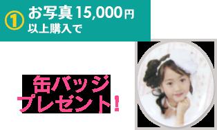 1.お写真15,000円以上購入で缶バッジプレゼント!