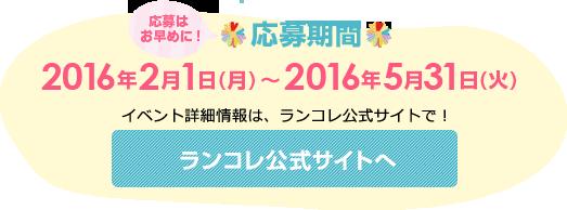 応募期間 2016年2月1日(月) 〜 2016年5月31日(火) イベント詳細情報は、ランコレ公式サイトで!